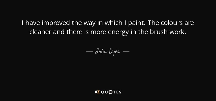 I have improved the way in which I paint. The colours are cleaner and there is more energy in the brush work. - John Dyer
