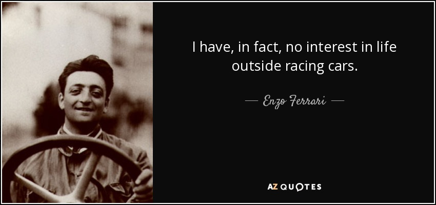 I have, in fact, no interest in life outside racing cars. - Enzo Ferrari