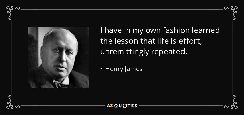 I have in my own fashion learned the lesson that life is effort, unremittingly repeated. - Henry James
