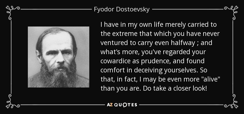 I have in my own life merely carried to the extreme that which you have never ventured to carry even halfway ; and what's more, you've regarded your cowardice as prudence, and found comfort in deceiving yourselves. So that, in fact, I may be even more
