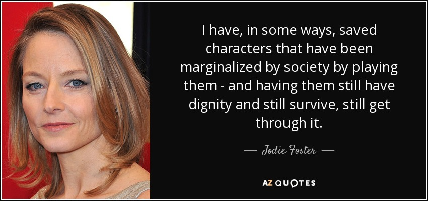 I have, in some ways, saved characters that have been marginalized by society by playing them - and having them still have dignity and still survive, still get through it. - Jodie Foster