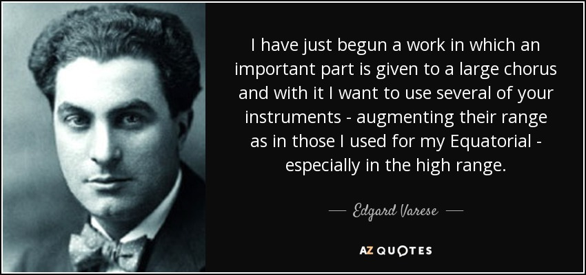 I have just begun a work in which an important part is given to a large chorus and with it I want to use several of your instruments - augmenting their range as in those I used for my Equatorial - especially in the high range. - Edgard Varese