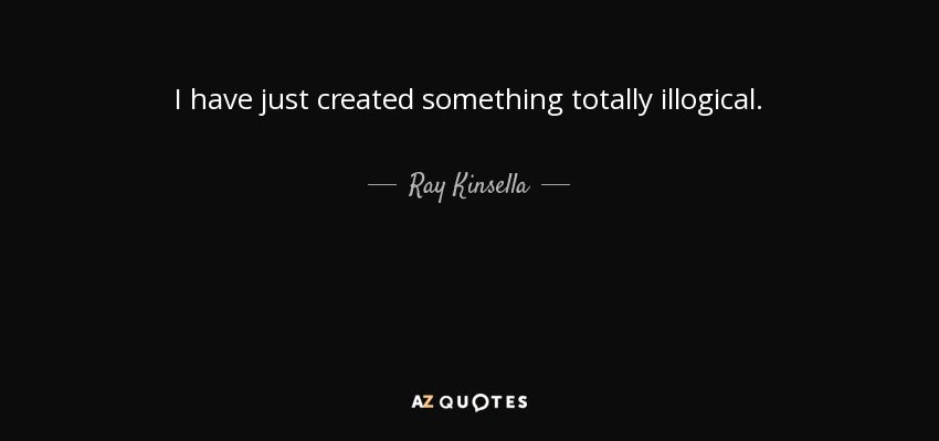 I have just created something totally illogical. - Ray Kinsella