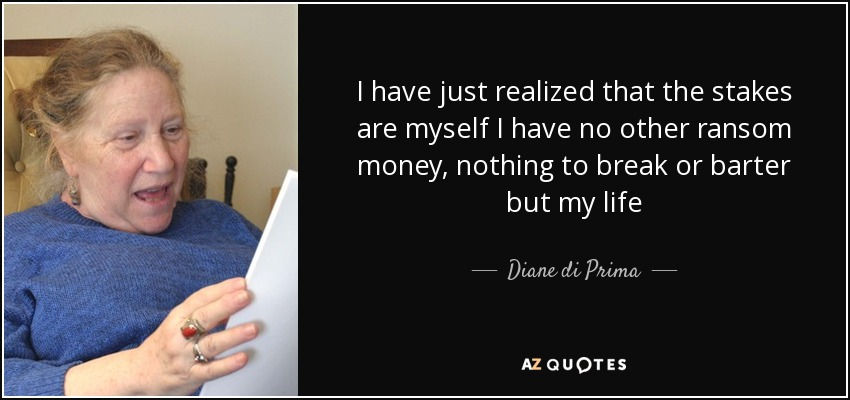 I have just realized that the stakes are myself I have no other ransom money, nothing to break or barter but my life - Diane di Prima