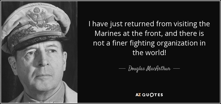I have just returned from visiting the Marines at the front, and there is not a finer fighting organization in the world! - Douglas MacArthur