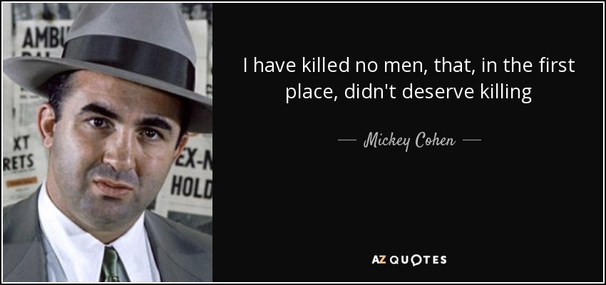 I have killed no men, that, in the first place, didn't deserve killing - Mickey Cohen