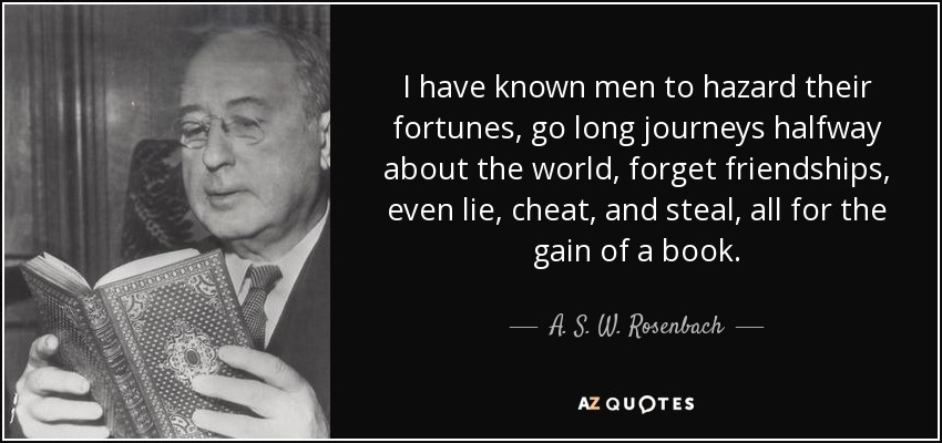 I have known men to hazard their fortunes, go long journeys halfway about the world, forget friendships, even lie, cheat, and steal, all for the gain of a book. - A. S. W. Rosenbach