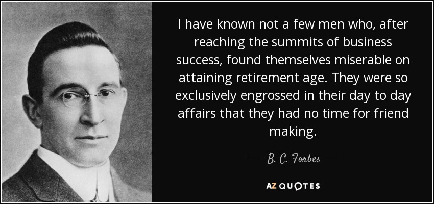 I have known not a few men who, after reaching the summits of business success, found themselves miserable on attaining retirement age. They were so exclusively engrossed in their day to day affairs that they had no time for friend making. - B. C. Forbes