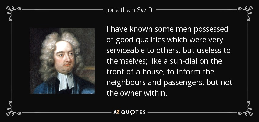 I have known some men possessed of good qualities which were very serviceable to others, but useless to themselves; like a sun-dial on the front of a house, to inform the neighbours and passengers, but not the owner within. - Jonathan Swift