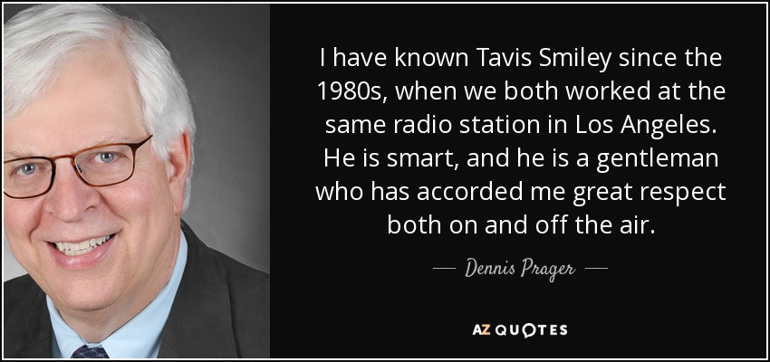 I have known Tavis Smiley since the 1980s, when we both worked at the same radio station in Los Angeles. He is smart, and he is a gentleman who has accorded me great respect both on and off the air. - Dennis Prager