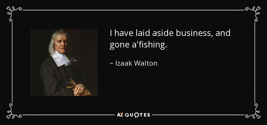 I have laid aside business, and gone a'fishing. - Izaak Walton
