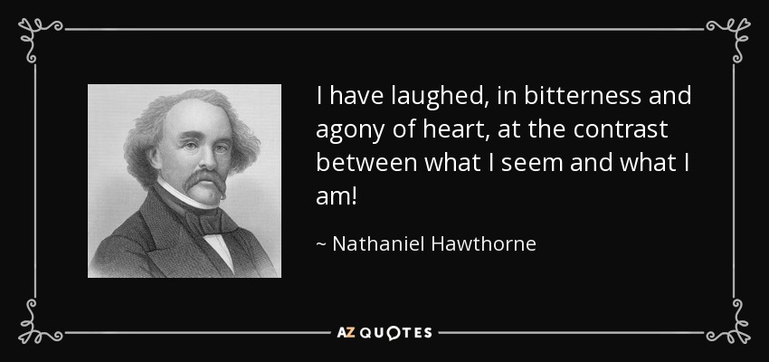 I have laughed, in bitterness and agony of heart, at the contrast between what I seem and what I am! - Nathaniel Hawthorne