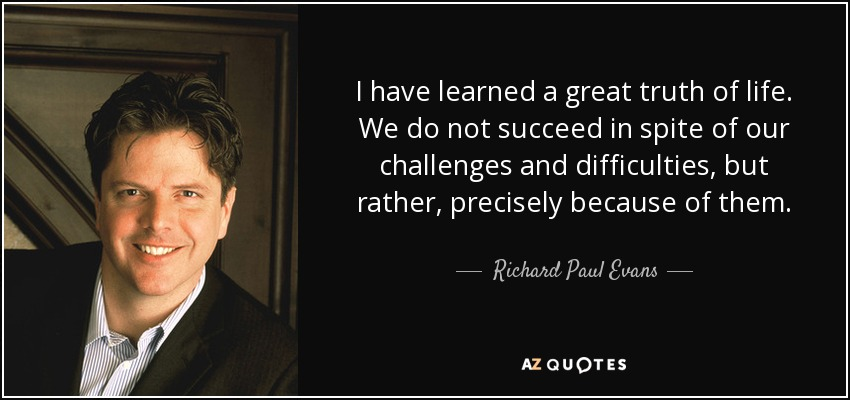 I have learned a great truth of life. We do not succeed in spite of our challenges and difficulties, but rather, precisely because of them. - Richard Paul Evans