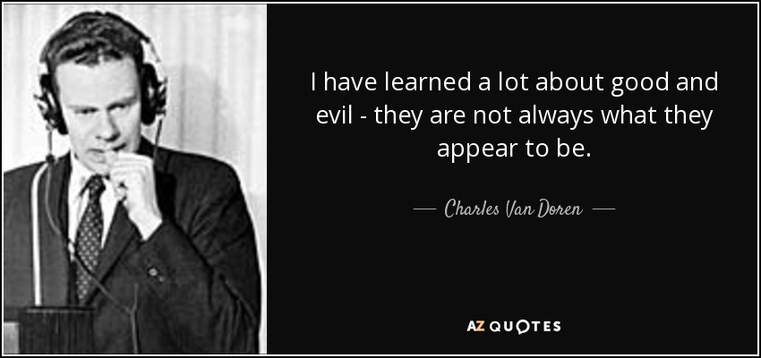 I have learned a lot about good and evil - they are not always what they appear to be. - Charles Van Doren