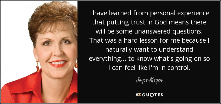 I have learned from personal experience that putting trust in God means there will be some unanswered questions. That was a hard lesson for me because I naturally want to understand everything... to know what's going on so I can feel like I'm in control. - Joyce Meyer