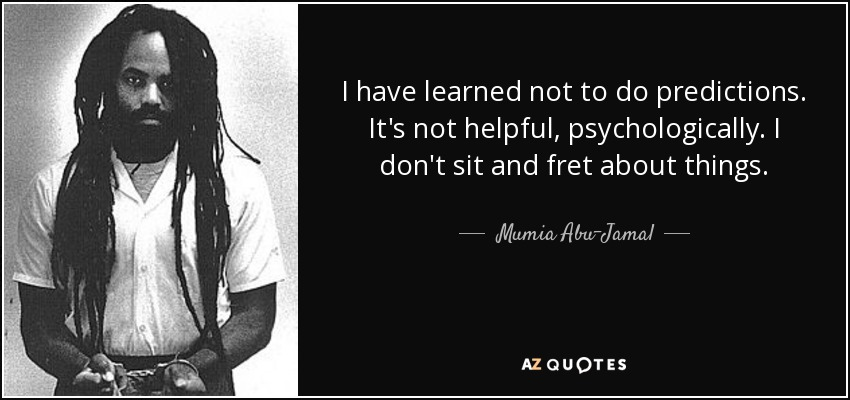 I have learned not to do predictions. It's not helpful, psychologically. I don't sit and fret about things. - Mumia Abu-Jamal