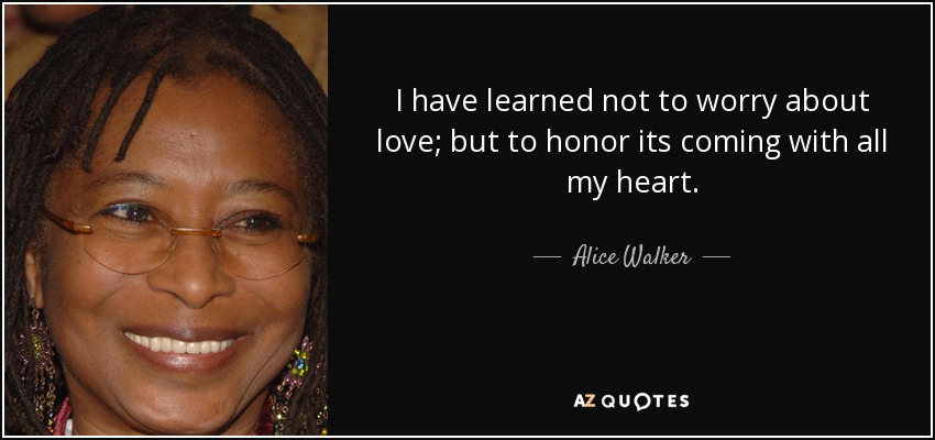 I have learned not to worry about love; but to honor its coming with all my heart. - Alice Walker