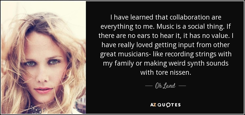 I have learned that collaboration are everything to me. Music is a social thing. If there are no ears to hear it, it has no value. I have really loved getting input from other great musicians- like recording strings with my family or making weird synth sounds with tore nissen. - Oh Land