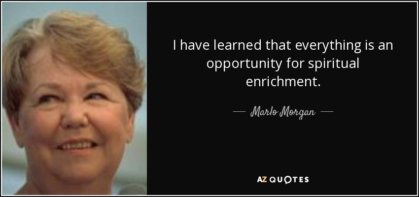 I have learned that everything is an opportunity for spiritual enrichment. - Marlo Morgan