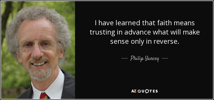 I have learned that faith means trusting in advance what will make sense only in reverse. - Philip Yancey