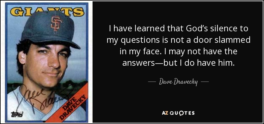I have learned that God's silence to my questions is not a door slammed in my face. I may not have the answers—but I do have him. - Dave Dravecky