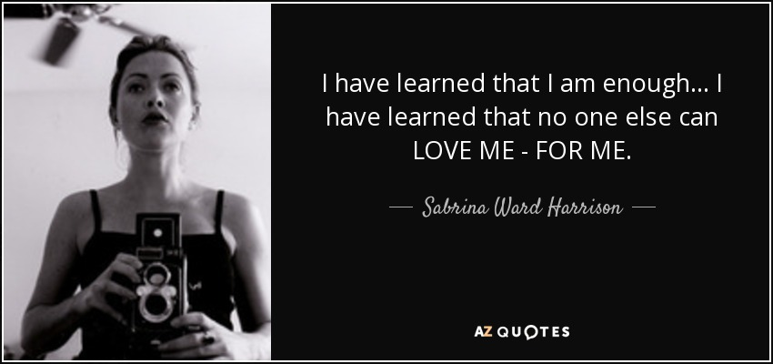 I have learned that I am enough... I have learned that no one else can LOVE ME - FOR ME. - Sabrina Ward Harrison