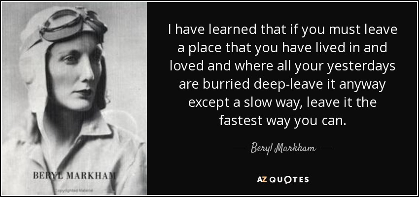 I have learned that if you must leave a place that you have lived in and loved and where all your yesterdays are burried deep-leave it anyway except a slow way, leave it the fastest way you can. - Beryl Markham