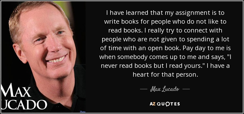 I have learned that my assignment is to write books for people who do not like to read books. I really try to connect with people who are not given to spending a lot of time with an open book. Pay day to me is when somebody comes up to me and says,
