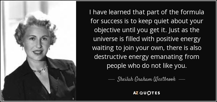 I have learned that part of the formula for success is to keep quiet about your objective until you get it. Just as the universe is filled with positive energy waiting to join your own, there is also destructive energy emanating from people who do not like you. - Sheilah Graham Westbrook