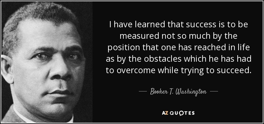 I have learned that success is to be measured not so much by the position that one has reached in life as by the obstacles which he has had to overcome while trying to succeed. - Booker T. Washington