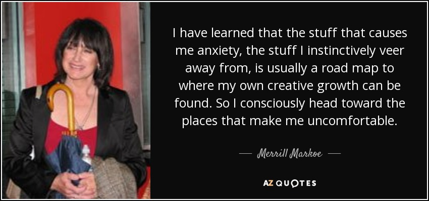 I have learned that the stuff that causes me anxiety, the stuff I instinctively veer away from, is usually a road map to where my own creative growth can be found. So I consciously head toward the places that make me uncomfortable. - Merrill Markoe