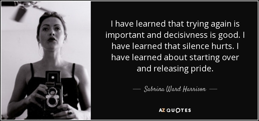 I have learned that trying again is important and decisivness is good. I have learned that silence hurts. I have learned about starting over and releasing pride. - Sabrina Ward Harrison
