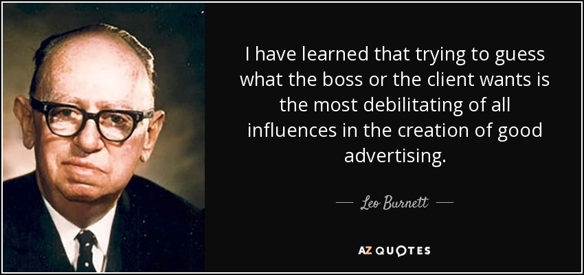 I have learned that trying to guess what the boss or the client wants is the most debilitating of all influences in the creation of good advertising. - Leo Burnett