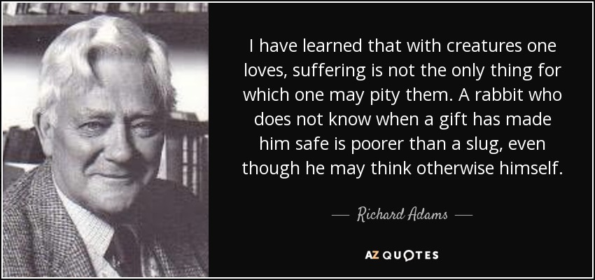 I have learned that with creatures one loves, suffering is not the only thing for which one may pity them. A rabbit who does not know when a gift has made him safe is poorer than a slug, even though he may think otherwise himself. - Richard Adams