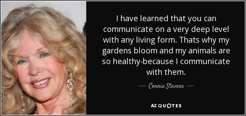 I have learned that you can communicate on a very deep level with any living form. Thats why my gardens bloom and my animals are so healthy-because I communicate with them. - Connie Stevens
