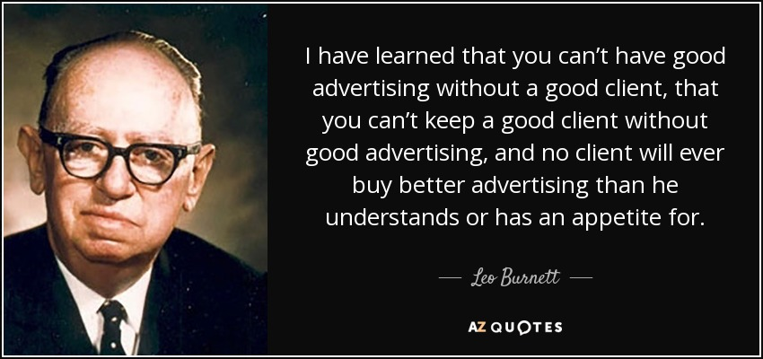 I have learned that you can't have good advertising without a good client, that you can't keep a good client without good advertising, and no client will ever buy better advertising than he understands or has an appetite for. - Leo Burnett