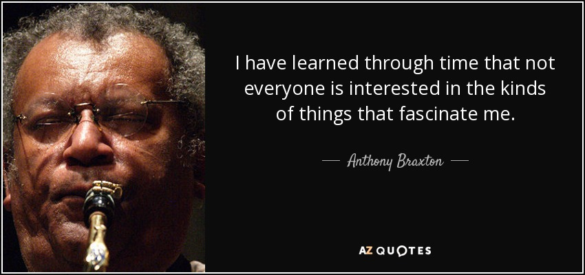 I have learned through time that not everyone is interested in the kinds of things that fascinate me. - Anthony Braxton