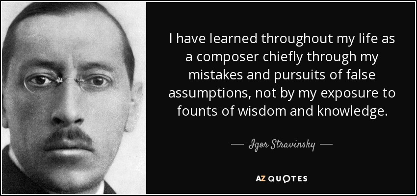 I have learned throughout my life as a composer chiefly through my mistakes and pursuits of false assumptions, not by my exposure to founts of wisdom and knowledge. - Igor Stravinsky