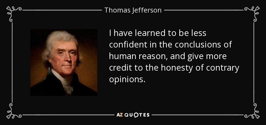 I have learned to be less confident in the conclusions of human reason, and give more credit to the honesty of contrary opinions. - Thomas Jefferson