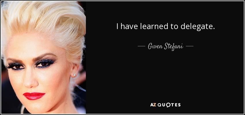 I have learned to delegate. - Gwen Stefani