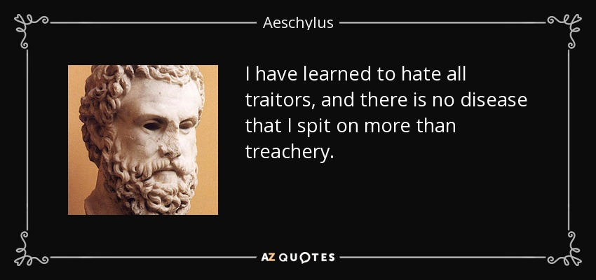 I have learned to hate all traitors, and there is no disease that I spit on more than treachery. - Aeschylus