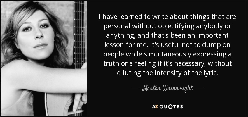 I have learned to write about things that are personal without objectifying anybody or anything, and that's been an important lesson for me. It's useful not to dump on people while simultaneously expressing a truth or a feeling if it's necessary, without diluting the intensity of the lyric. - Martha Wainwright