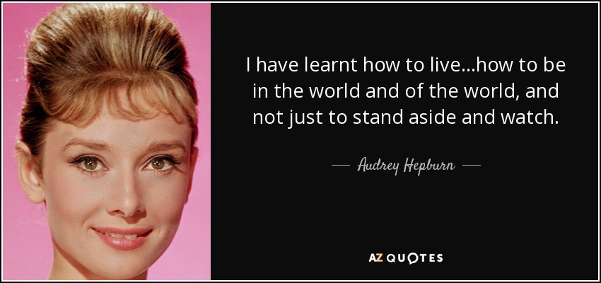 I have learnt how to live…how to be in the world and of the world, and not just to stand aside and watch. - Audrey Hepburn