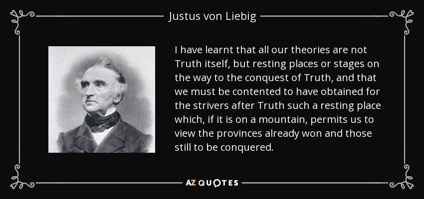 I have learnt that all our theories are not Truth itself, but resting places or stages on the way to the conquest of Truth, and that we must be contented to have obtained for the strivers after Truth such a resting place which, if it is on a mountain, permits us to view the provinces already won and those still to be conquered. - Justus von Liebig