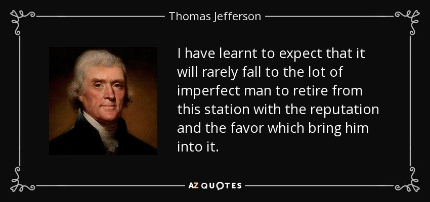 I have learnt to expect that it will rarely fall to the lot of imperfect man to retire from this station with the reputation and the favor which bring him into it. - Thomas Jefferson