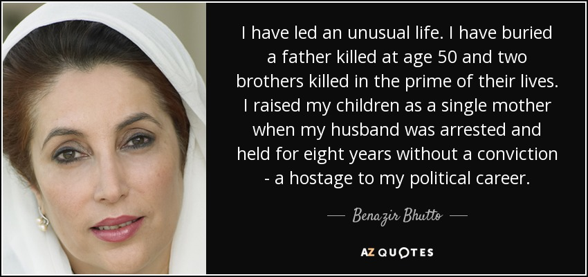 I have led an unusual life. I have buried a father killed at age 50 and two brothers killed in the prime of their lives. I raised my children as a single mother when my husband was arrested and held for eight years without a conviction - a hostage to my political career. - Benazir Bhutto