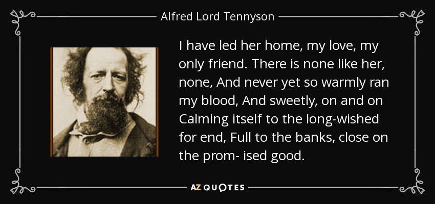 I have led her home, my love, my only friend. There is none like her, none, And never yet so warmly ran my blood, And sweetly, on and on Calming itself to the long-wished for end, Full to the banks, close on the prom- ised good. - Alfred Lord Tennyson