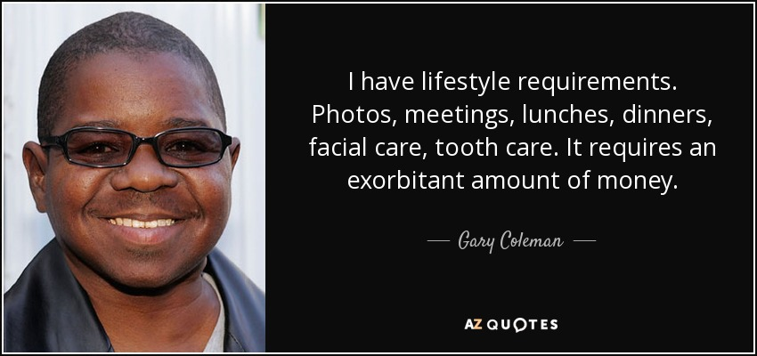 I have lifestyle requirements. Photos, meetings, lunches, dinners, facial care, tooth care. It requires an exorbitant amount of money.