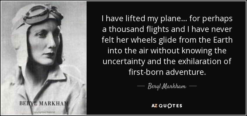 I have lifted my plane . . . for perhaps a thousand flights and I have never felt her wheels glide from the Earth into the air without knowing the uncertainty and the exhilaration of first-born adventure. - Beryl Markham