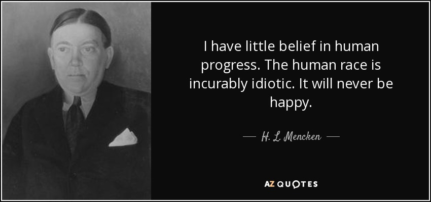I have little belief in human progress. The human race is incurably idiotic. It will never be happy. - H. L. Mencken